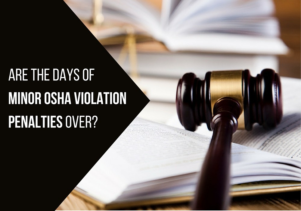 Are the days of minor OSHA violation penalties over?