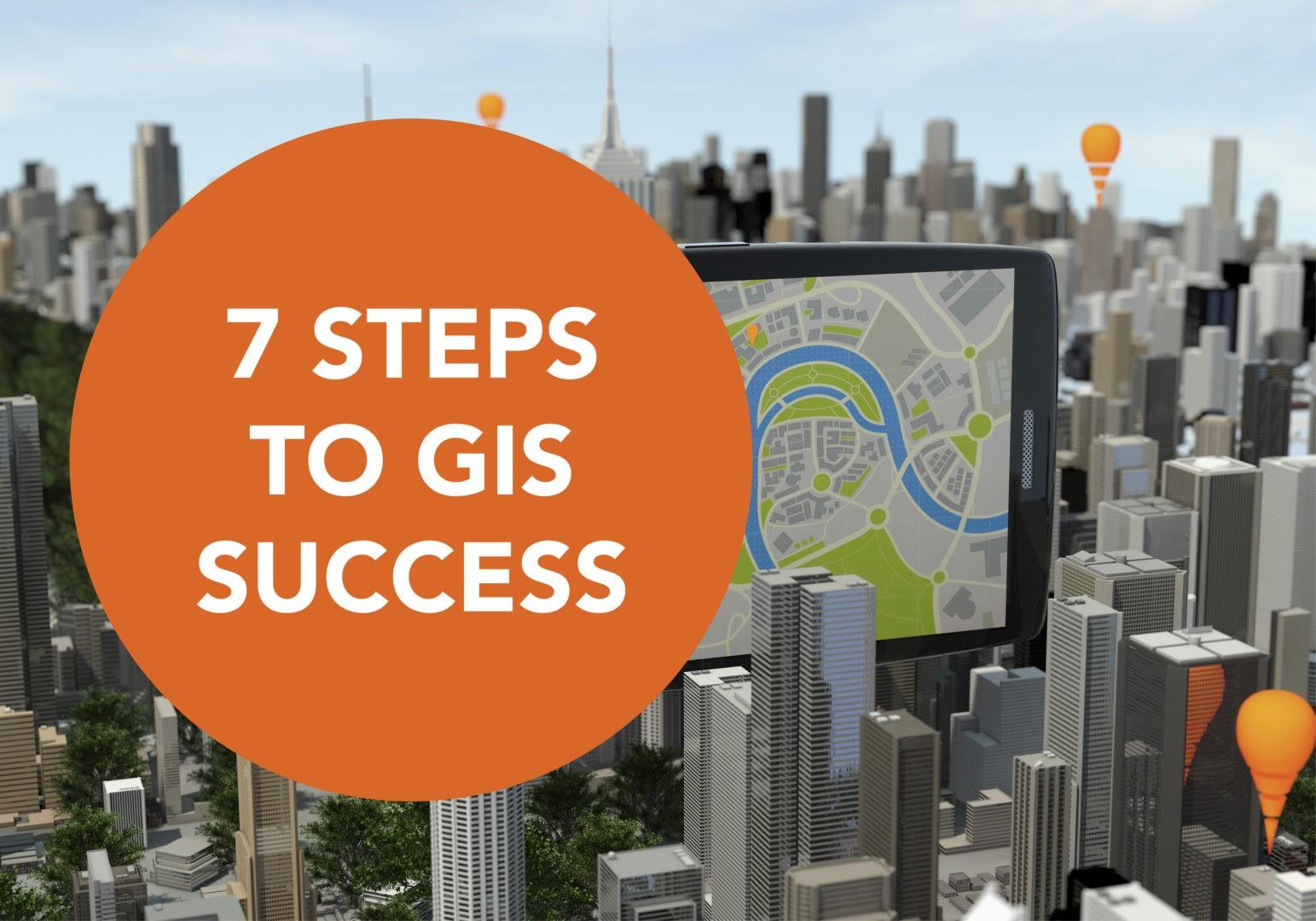 7 Steps to GIS Success